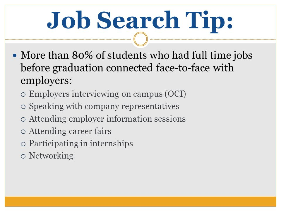 Job Search Tip: More than 80% of students who had full time jobs before graduation connected face-to-face with employers:  Employers interviewing on