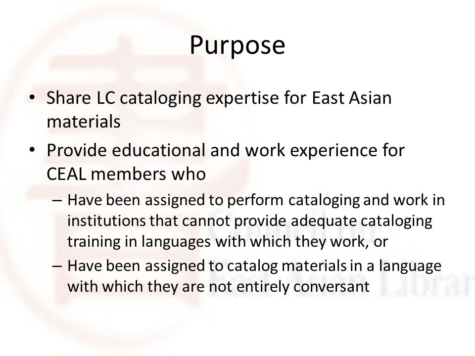 Purpose Share LC cataloging expertise for East Asian materials Provide educational and work experience for CEAL members who – Have been assigned to perform cataloging and work in institutions that cannot provide adequate cataloging training in languages with which they work, or – Have been assigned to catalog materials in a language with which they are not entirely conversant