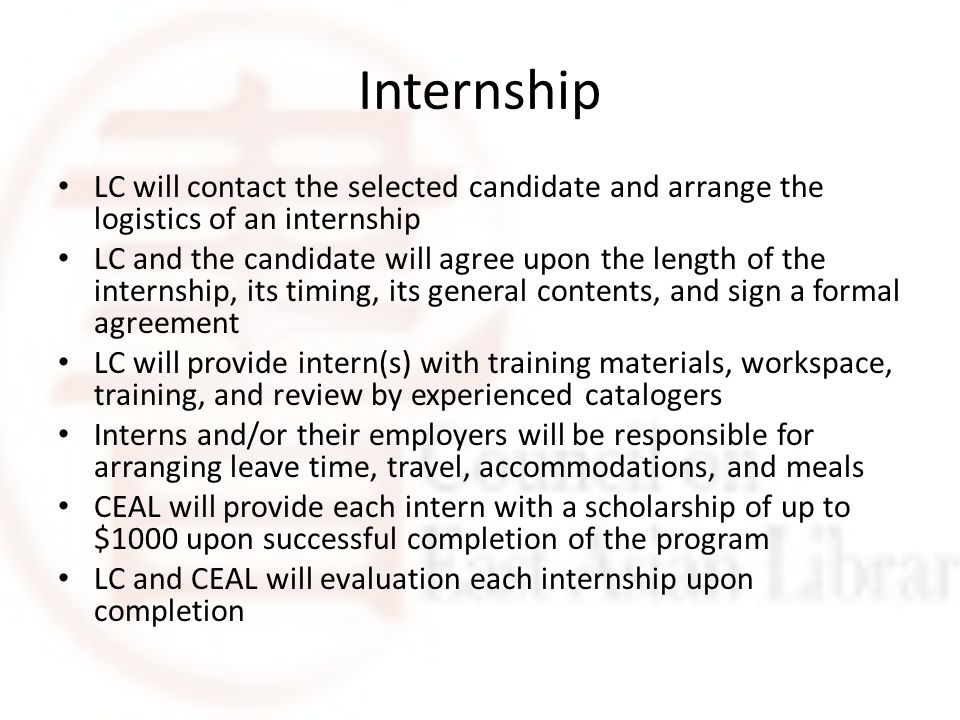 Internship LC will contact the selected candidate and arrange the logistics of an internship LC and the candidate will agree upon the length of the internship, its timing, its general contents, and sign a formal agreement LC will provide intern(s) with training materials, workspace, training, and review by experienced catalogers Interns and/or their employers will be responsible for arranging leave time, travel, accommodations, and meals CEAL will provide each intern with a scholarship of up to $1000 upon successful completion of the program LC and CEAL will evaluation each internship upon completion