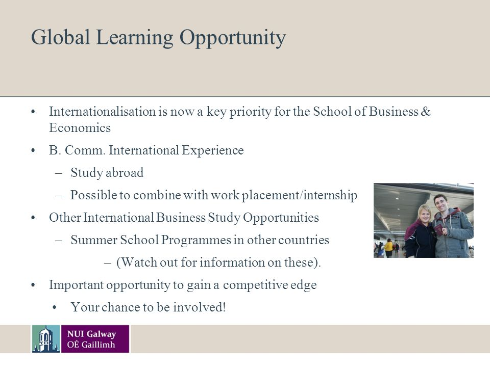 Global Learning Opportunity Internationalisation is now a key priority for the School of Business & Economics B.