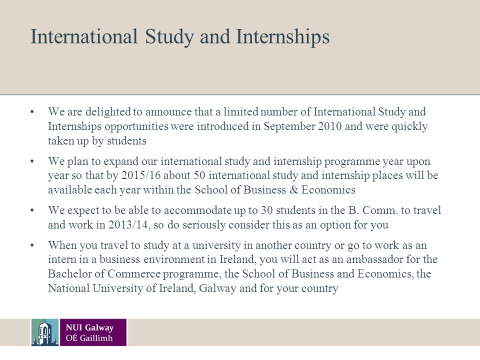 International Study and Internships We are delighted to announce that a limited number of International Study and Internships opportunities were introduced in September 2010 and were quickly taken up by students We plan to expand our international study and internship programme year upon year so that by 2015/16 about 50 international study and internship places will be available each year within the School of Business & Economics We expect to be able to accommodate up to 30 students in the B.
