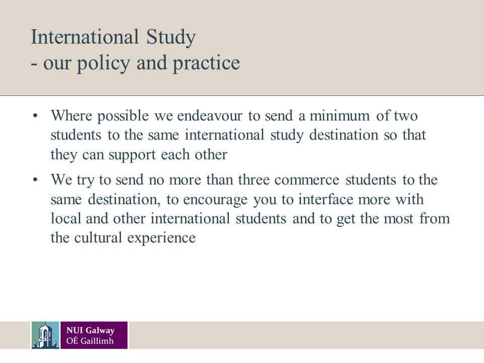 International Study - our policy and practice Where possible we endeavour to send a minimum of two students to the same international study destination so that they can support each other We try to send no more than three commerce students to the same destination, to encourage you to interface more with local and other international students and to get the most from the cultural experience