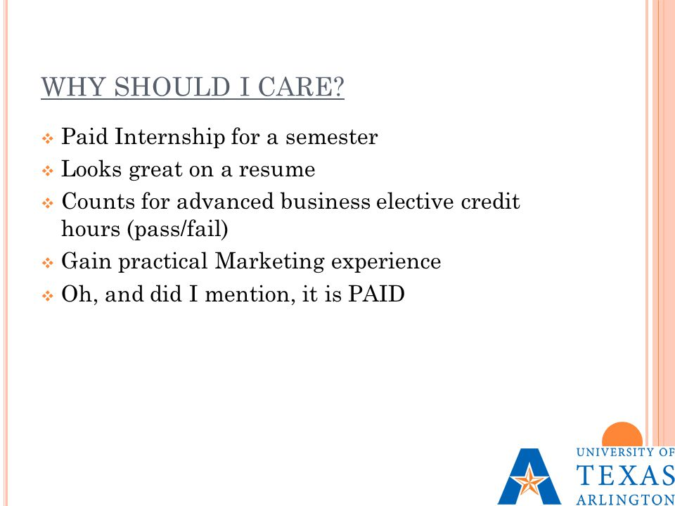 WHY SHOULD I CARE?  Paid Internship for a semester  Looks great on a resume  Counts for advanced business elective credit hours (pass/fail)  Gain