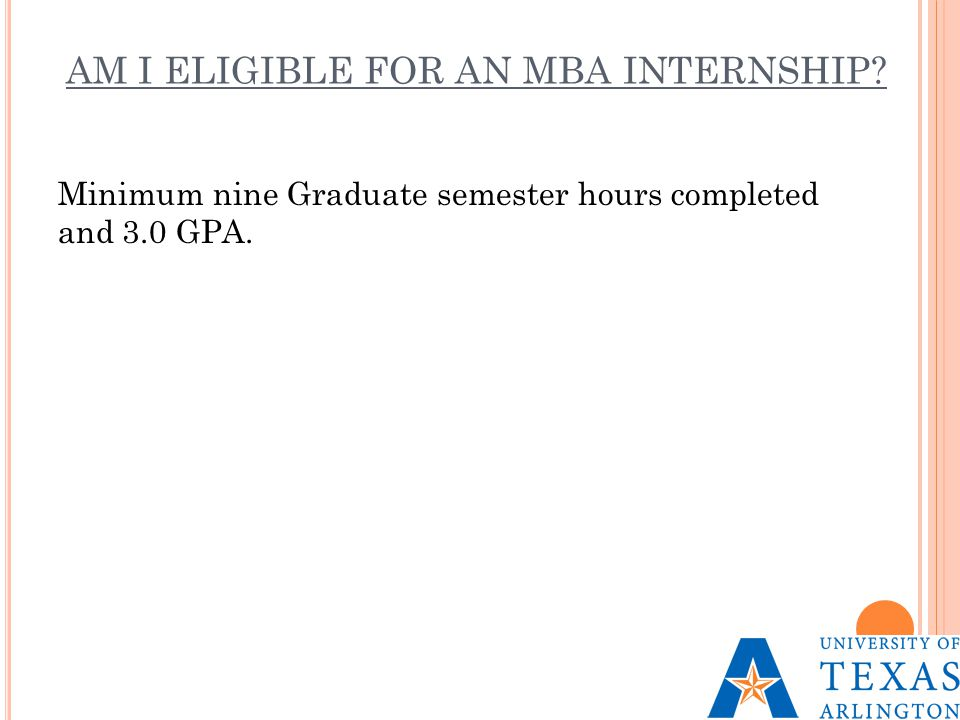 AM I ELIGIBLE FOR AN MBA INTERNSHIP? Minimum nine Graduate semester hours completed and 3.0 GPA.