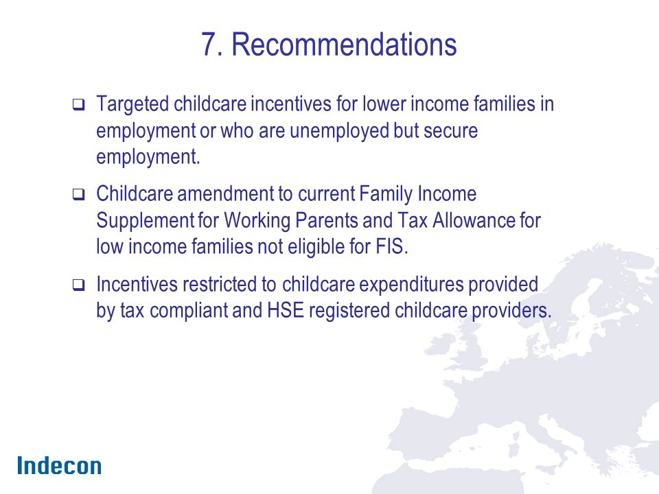 7. Recommendations  Targeted childcare incentives for lower income families in employment or who are unemployed but secure employment.  Childcare am