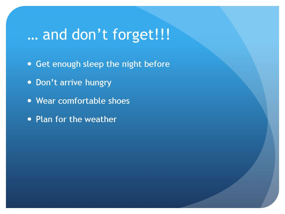 … and don't forget!!! Get enough sleep the night before Don't arrive hungry Wear comfortable shoes Plan for the weather
