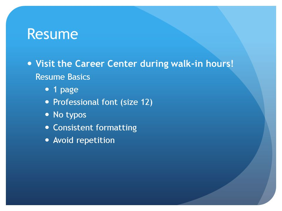 Resume Visit the Career Center during walk-in hours! Resume Basics 1 page Professional font (size 12) No typos Consistent formatting Avoid repetition