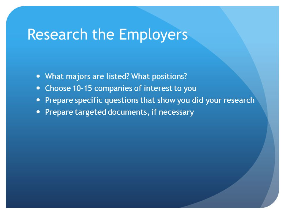 Research the Employers What majors are listed? What positions? Choose 10-15 companies of interest to you Prepare specific questions that show you did