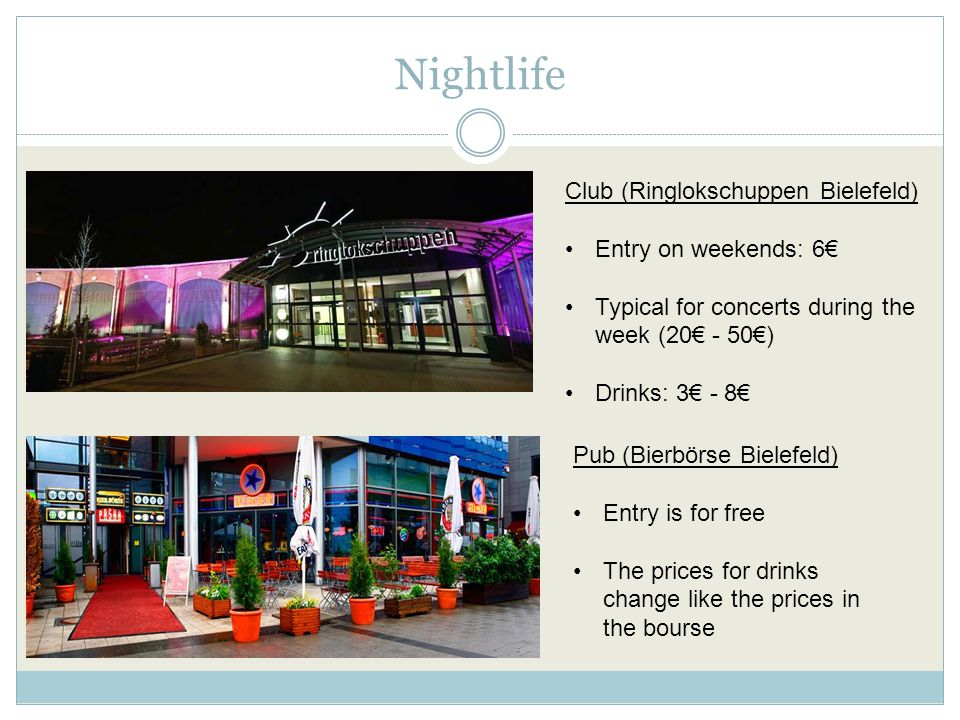Nightlife Club (Ringlokschuppen Bielefeld) Entry on weekends: 6€ Typical for concerts during the week (20€ - 50€) Drinks: 3€ - 8€ Pub (Bierbörse Bielefeld) Entry is for free The prices for drinks change like the prices in the bourse