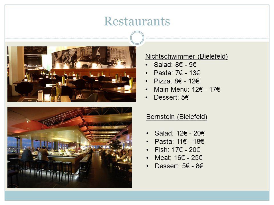 Restaurants Bernstein (Bielefeld) Salad: 12€ - 20€ Pasta: 11€ - 18€ Fish: 17€ - 20€ Meat: 16€ - 25€ Dessert: 5€ - 8€ Nichtschwimmer (Bielefeld) Salad: 8€ - 9€ Pasta: 7€ - 13€ Pizza: 8€ - 12€ Main Menu: 12€ - 17€ Dessert: 5€