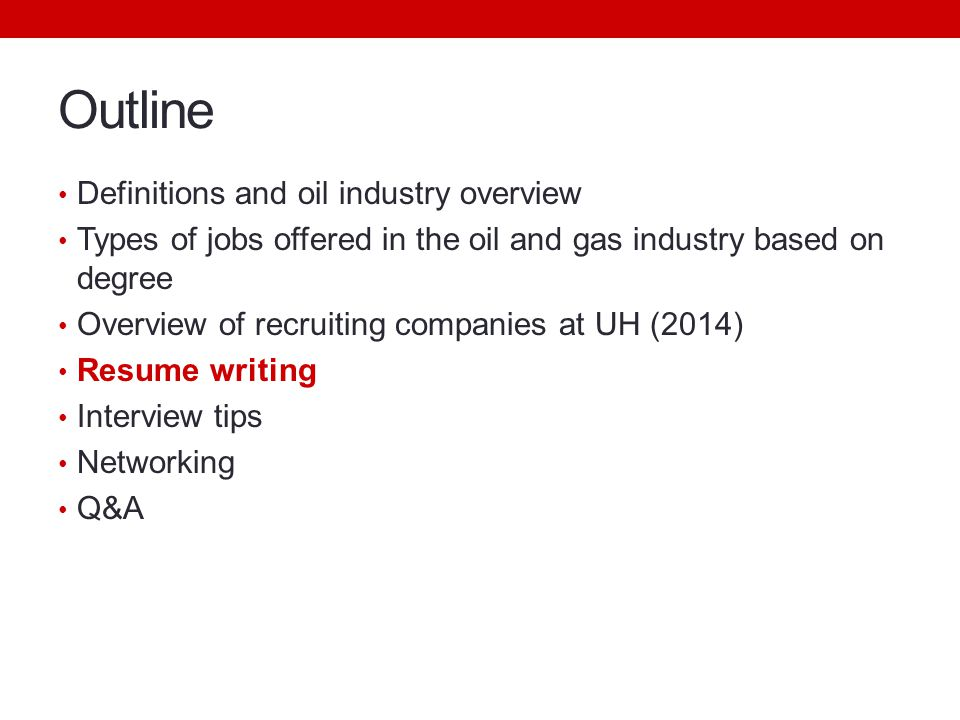 Outline Definitions and oil industry overview Types of jobs offered in the oil and gas industry based on degree Overview of recruiting companies at UH (2014) Resume writing Interview tips Networking Q&A