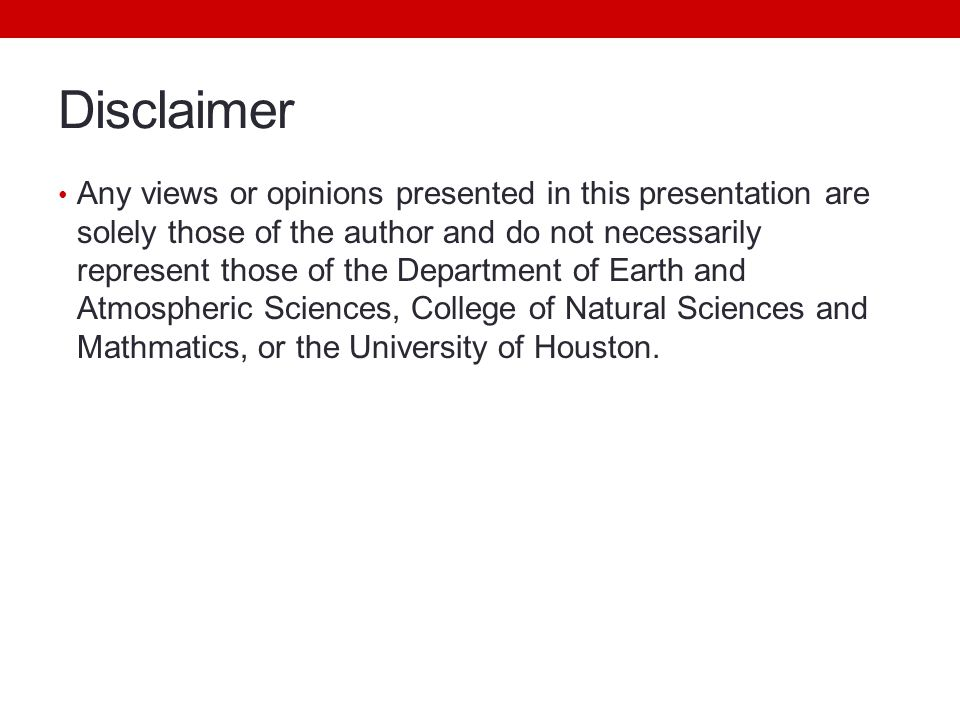 Disclaimer Any views or opinions presented in this presentation are solely those of the author and do not necessarily represent those of the Department of Earth and Atmospheric Sciences, College of Natural Sciences and Mathmatics, or the University of Houston.