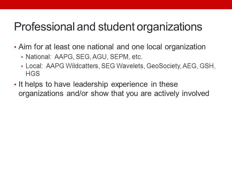 Professional and student organizations Aim for at least one national and one local organization National: AAPG, SEG, AGU, SEPM, etc.