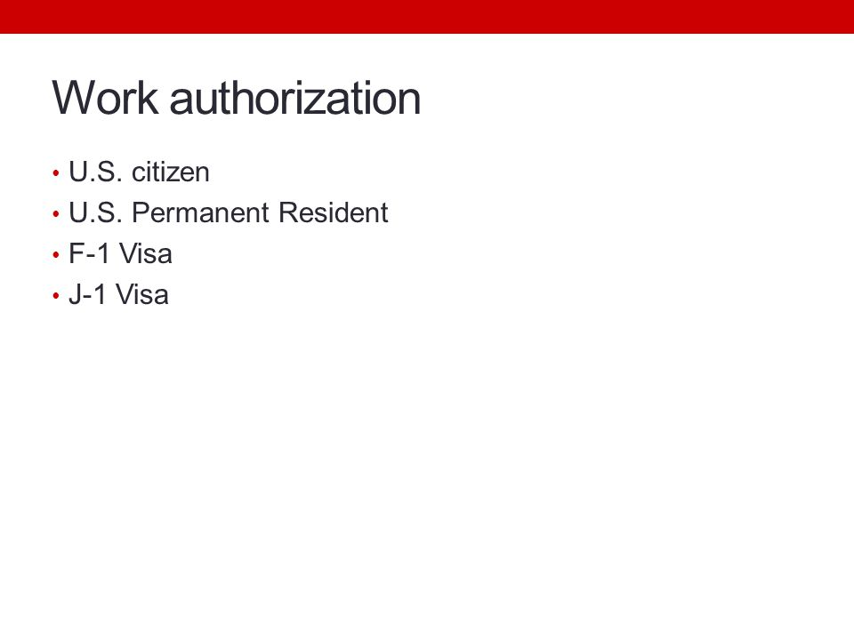 Work authorization U.S. citizen U.S. Permanent Resident F-1 Visa J-1 Visa