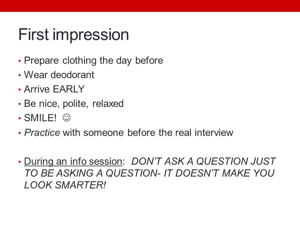 First impression Prepare clothing the day before Wear deodorant Arrive EARLY Be nice, polite, relaxed SMILE.