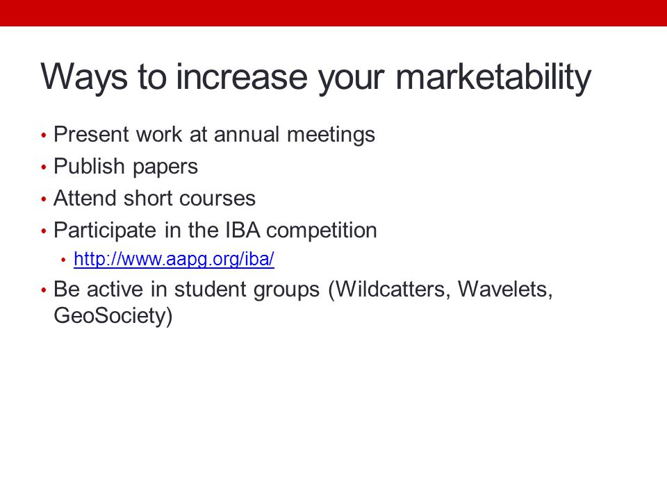 Ways to increase your marketability Present work at annual meetings Publish papers Attend short courses Participate in the IBA competition http://www.aapg.org/iba/ Be active in student groups (Wildcatters, Wavelets, GeoSociety)