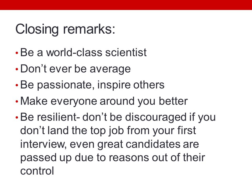 Closing remarks: Be a world-class scientist Don't ever be average Be passionate, inspire others Make everyone around you better Be resilient- don't be discouraged if you don't land the top job from your first interview, even great candidates are passed up due to reasons out of their control