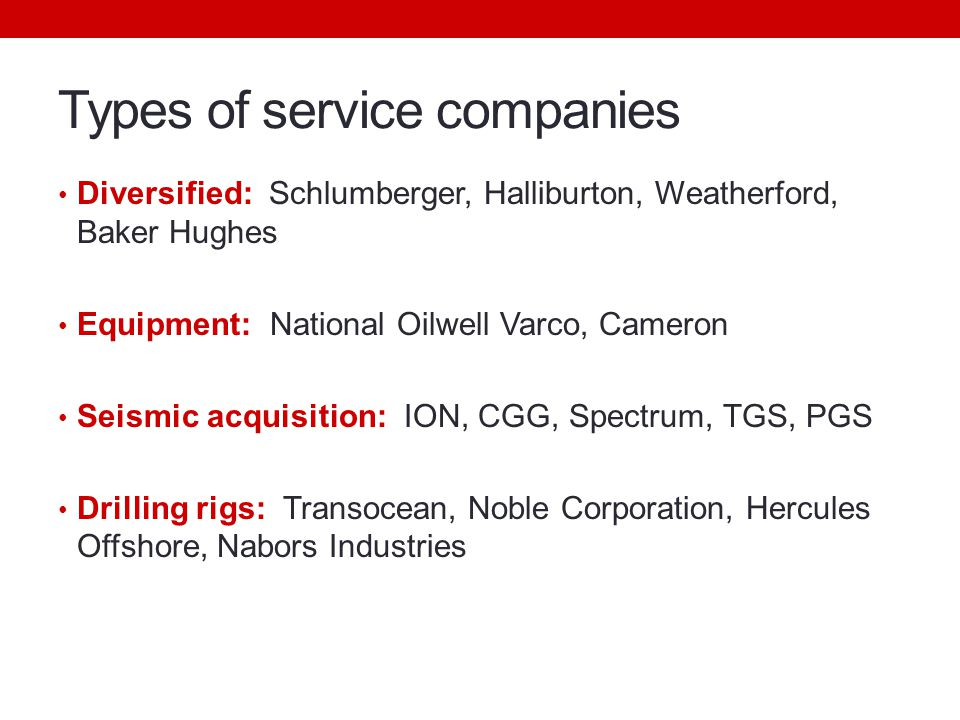 Types of service companies Diversified: Schlumberger, Halliburton, Weatherford, Baker Hughes Equipment: National Oilwell Varco, Cameron Seismic acquisition: ION, CGG, Spectrum, TGS, PGS Drilling rigs: Transocean, Noble Corporation, Hercules Offshore, Nabors Industries