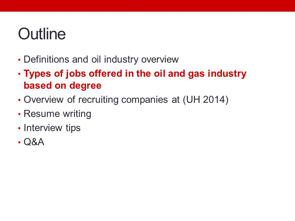 Outline Definitions and oil industry overview Types of jobs offered in the oil and gas industry based on degree Overview of recruiting companies at (UH 2014) Resume writing Interview tips Q&A