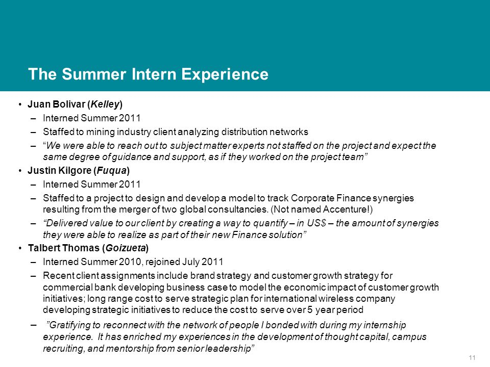 The Summer Intern Experience Juan Bolivar (Kelley) –Interned Summer 2011 –Staffed to mining industry client analyzing distribution networks – We were able to reach out to subject matter experts not staffed on the project and expect the same degree of guidance and support, as if they worked on the project team Justin Kilgore (Fuqua) –Interned Summer 2011 –Staffed to a project to design and develop a model to track Corporate Finance synergies resulting from the merger of two global consultancies.