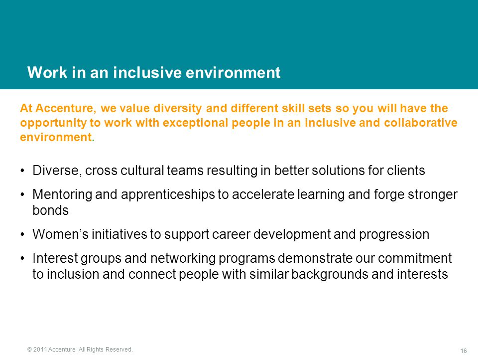Diverse, cross cultural teams resulting in better solutions for clients Mentoring and apprenticeships to accelerate learning and forge stronger bonds Women's initiatives to support career development and progression Interest groups and networking programs demonstrate our commitment to inclusion and connect people with similar backgrounds and interests At Accenture, we value diversity and different skill sets so you will have the opportunity to work with exceptional people in an inclusive and collaborative environment.