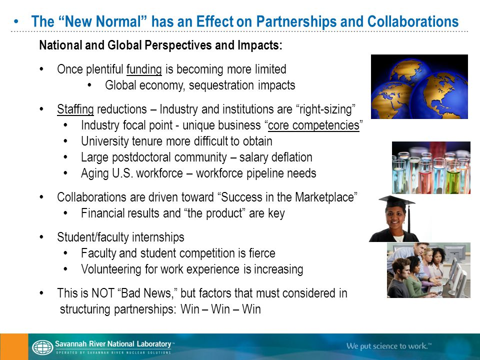 The New Normal has an Effect on Partnerships and Collaborations National and Global Perspectives and Impacts: Once plentiful funding is becoming more limited Global economy, sequestration impacts Staffing reductions – Industry and institutions are right-sizing Industry focal point - unique business core competencies University tenure more difficult to obtain Large postdoctoral community – salary deflation Aging U.S.