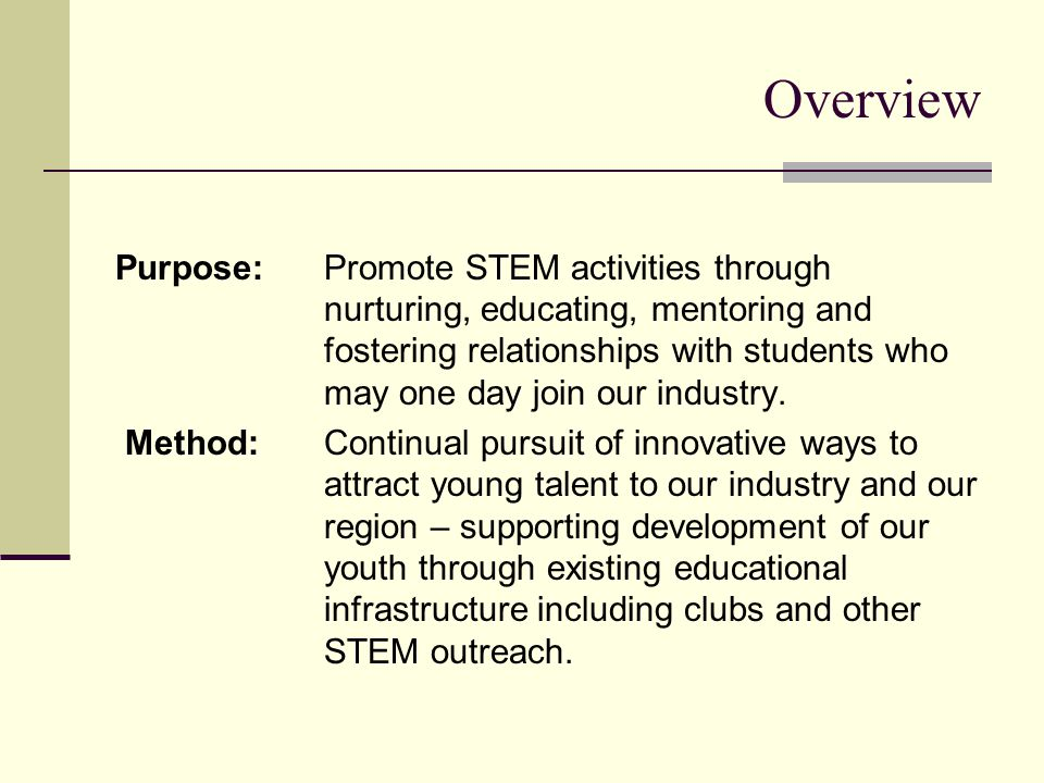 Overview Purpose:Promote STEM activities through nurturing, educating, mentoring and fostering relationships with students who may one day join our industry.