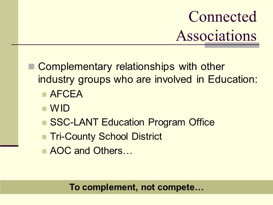 Connected Associations Complementary relationships with other industry groups who are involved in Education: AFCEA WID SSC-LANT Education Program Office Tri-County School District AOC and Others… To complement, not compete…
