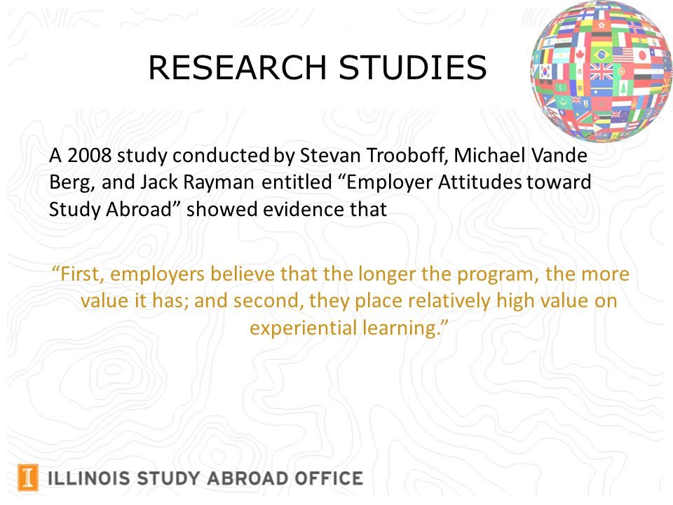 RESEARCH STUDIES A 2008 study conducted by Stevan Trooboff, Michael Vande Berg, and Jack Rayman entitled Employer Attitudes toward Study Abroad showed evidence that First, employers believe that the longer the program, the more value it has; and second, they place relatively high value on experiential learning.