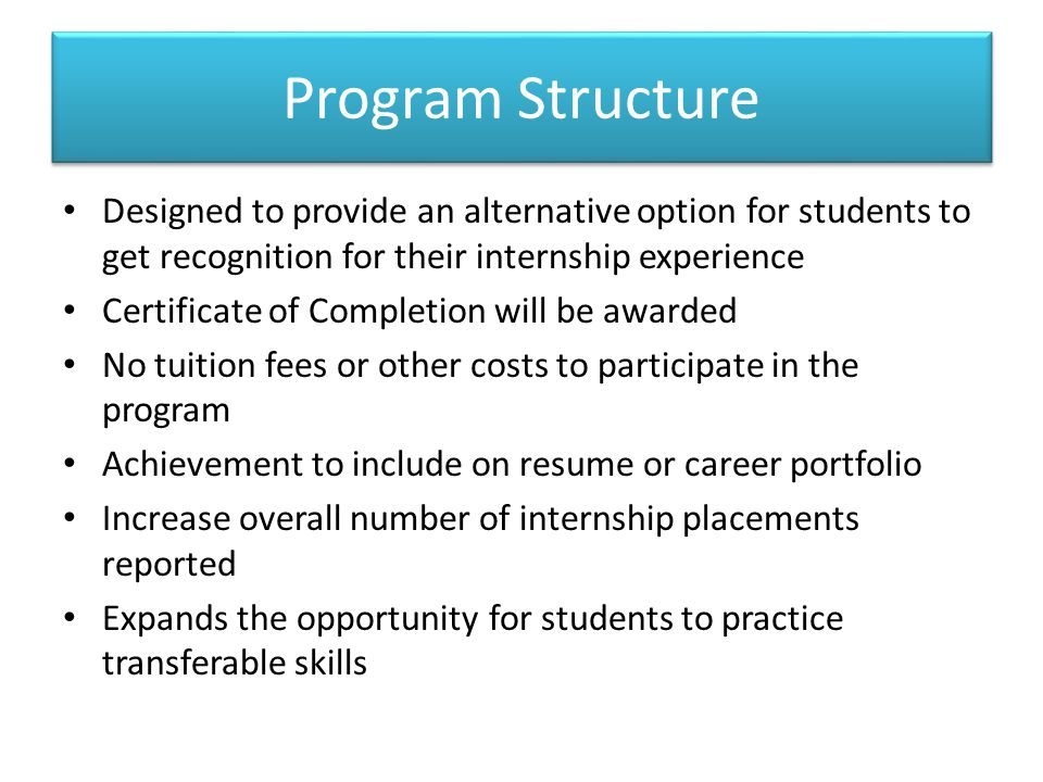 Program Structure Designed to provide an alternative option for students to get recognition for their internship experience Certificate of Completion