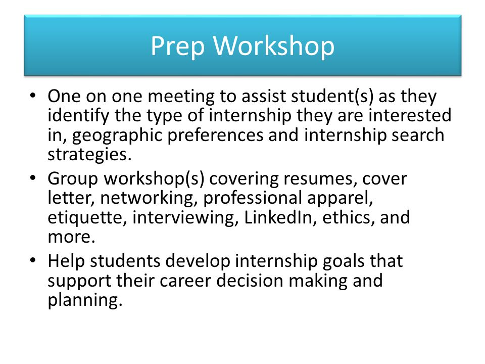Prep Workshop One on one meeting to assist student(s) as they identify the type of internship they are interested in, geographic preferences and inter