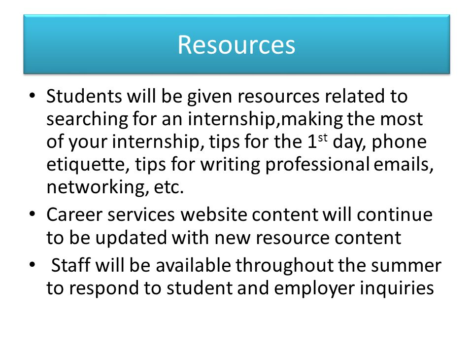Resources Students will be given resources related to searching for an internship,making the most of your internship, tips for the 1 st day, phone eti