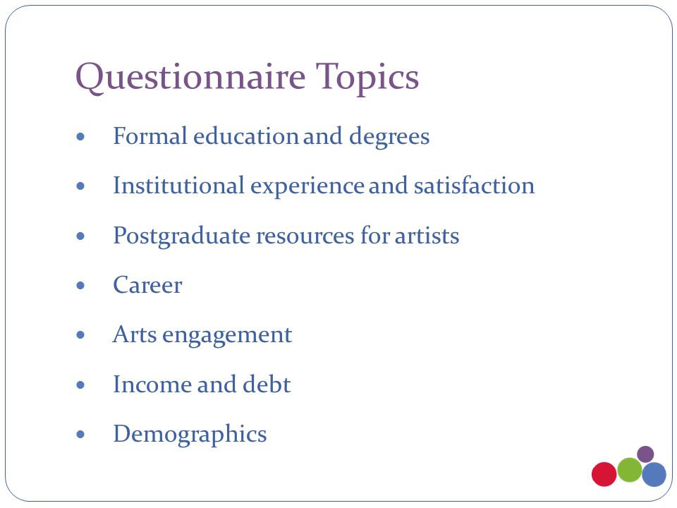Questionnaire Topics Formal education and degrees Institutional experience and satisfaction Postgraduate resources for artists Career Arts engagement Income and debt Demographics
