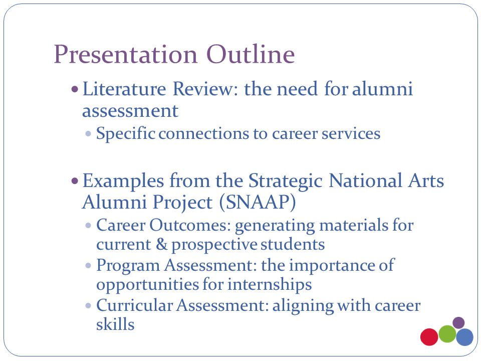 Presentation Outline Literature Review: the need for alumni assessment Specific connections to career services Examples from the Strategic National Arts Alumni Project (SNAAP) Career Outcomes: generating materials for current & prospective students Program Assessment: the importance of opportunities for internships Curricular Assessment: aligning with career skills