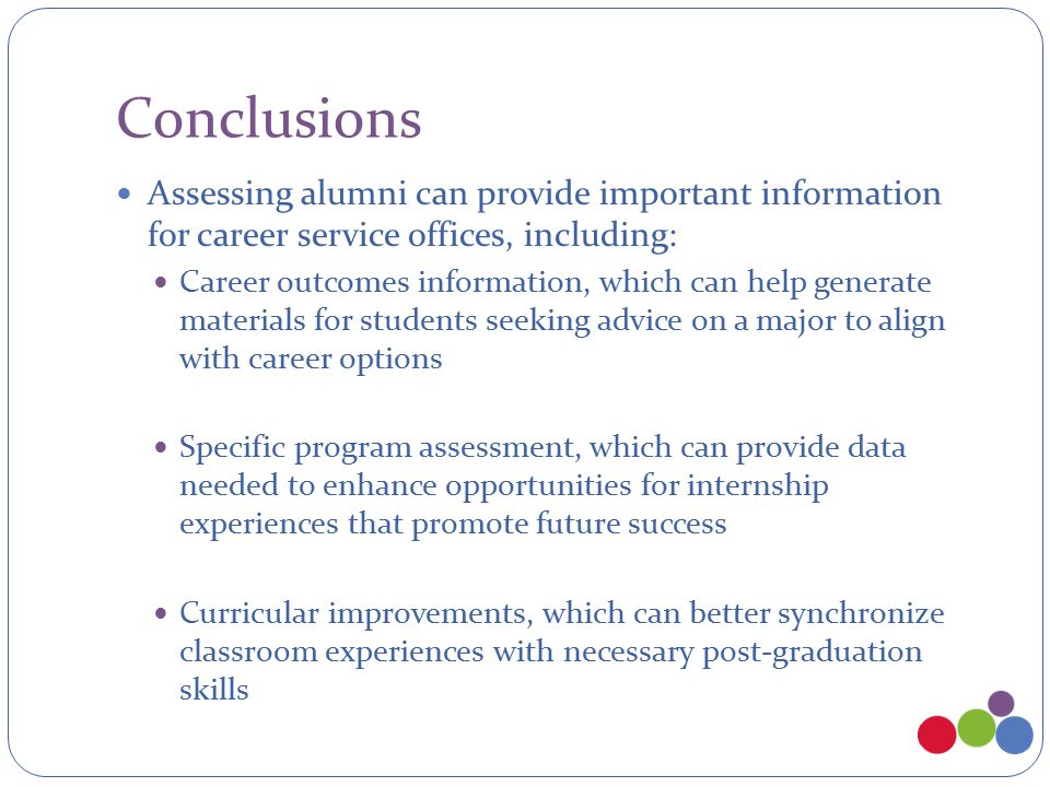 Conclusions Assessing alumni can provide important information for career service offices, including: Career outcomes information, which can help generate materials for students seeking advice on a major to align with career options Specific program assessment, which can provide data needed to enhance opportunities for internship experiences that promote future success Curricular improvements, which can better synchronize classroom experiences with necessary post-graduation skills