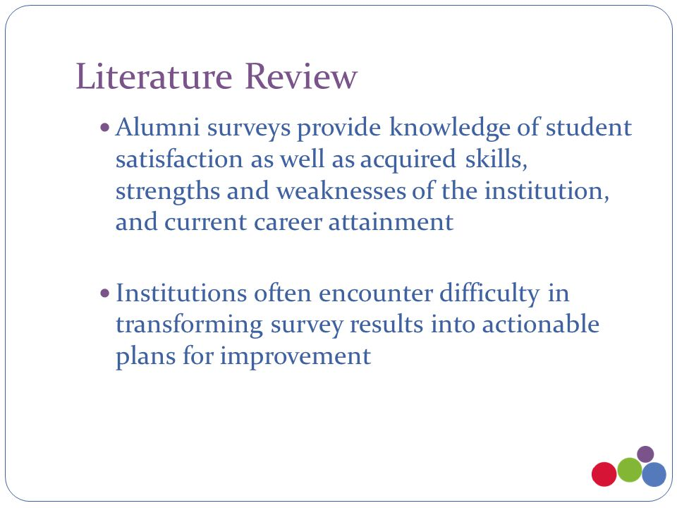 Literature Review Alumni surveys provide knowledge of student satisfaction as well as acquired skills, strengths and weaknesses of the institution, and current career attainment Institutions often encounter difficulty in transforming survey results into actionable plans for improvement