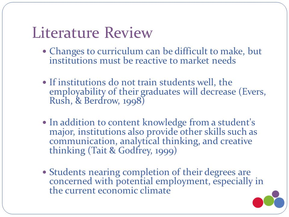 Literature Review Changes to curriculum can be difficult to make, but institutions must be reactive to market needs If institutions do not train students well, the employability of their graduates will decrease (Evers, Rush, & Berdrow, 1998) In addition to content knowledge from a student s major, institutions also provide other skills such as communication, analytical thinking, and creative thinking (Tait & Godfrey, 1999) Students nearing completion of their degrees are concerned with potential employment, especially in the current economic climate
