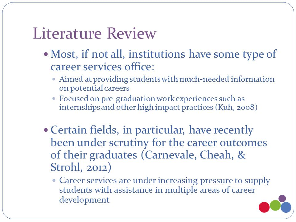 Literature Review Most, if not all, institutions have some type of career services office: Aimed at providing students with much-needed information on potential careers Focused on pre-graduation work experiences such as internships and other high impact practices (Kuh, 2008) Certain fields, in particular, have recently been under scrutiny for the career outcomes of their graduates (Carnevale, Cheah, & Strohl, 2012) Career services are under increasing pressure to supply students with assistance in multiple areas of career development