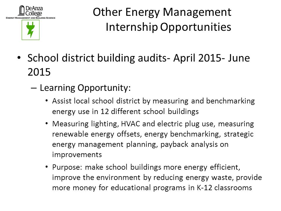 Other Energy Management Internship Opportunities School district building audits- April 2015- June 2015 – Learning Opportunity: Assist local school district by measuring and benchmarking energy use in 12 different school buildings Measuring lighting, HVAC and electric plug use, measuring renewable energy offsets, energy benchmarking, strategic energy management planning, payback analysis on improvements Purpose: make school buildings more energy efficient, improve the environment by reducing energy waste, provide more money for educational programs in K-12 classrooms