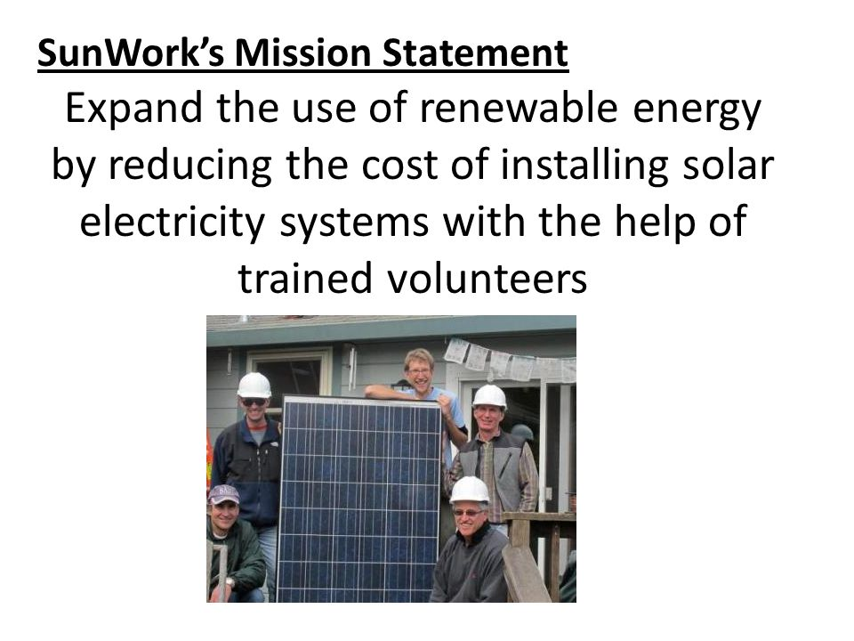 SunWork's Mission Statement Expand the use of renewable energy by reducing the cost of installing solar electricity systems with the help of trained volunteers