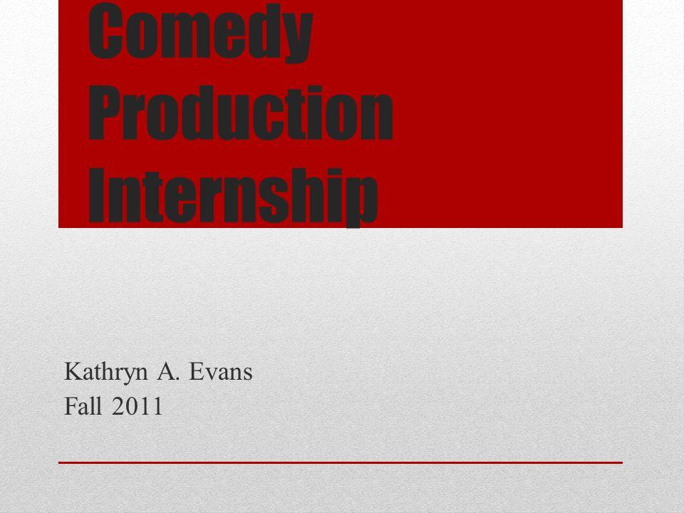 Comedy Production Internship Kathryn A. Evans Fall 2011