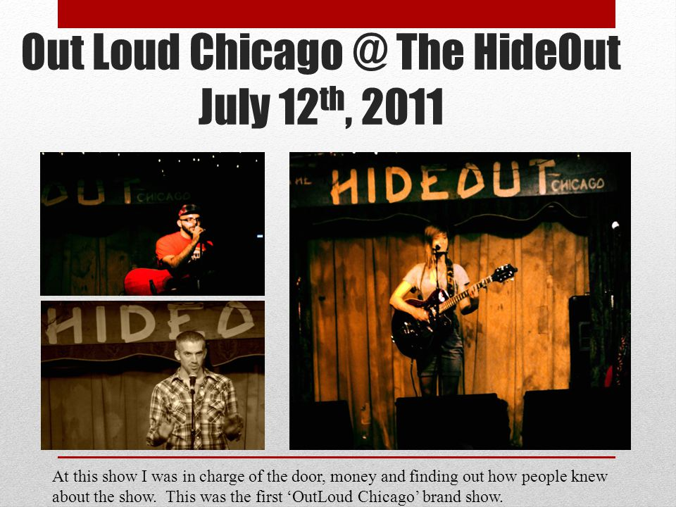 Out Loud Chicago @ The HideOut July 12 th, 2011 At this show I was in charge of the door, money and finding out how people knew about the show.