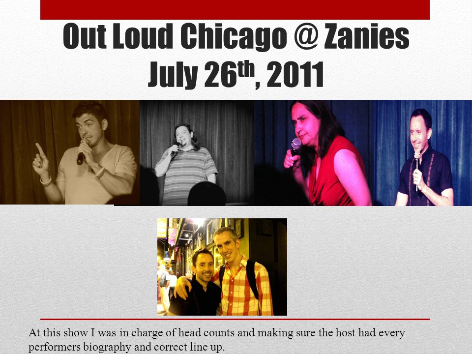 Out Loud Chicago @ Zanies July 26 th, 2011 At this show I was in charge of head counts and making sure the host had every performers biography and correct line up.