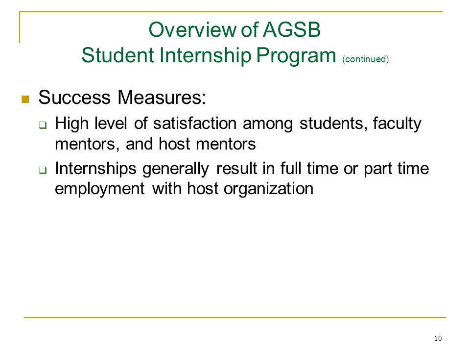 10 Success Measures:  High level of satisfaction among students, faculty mentors, and host mentors  Internships generally result in full time or part time employment with host organization Overview of AGSB Student Internship Program (continued)
