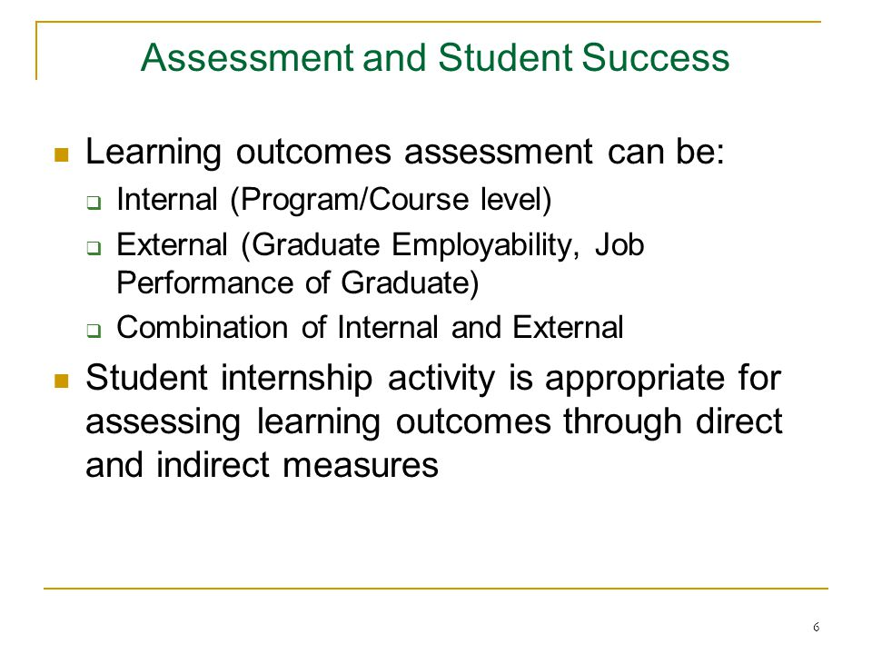 6 Assessment and Student Success Learning outcomes assessment can be:  Internal (Program/Course level)  External (Graduate Employability, Job Performance of Graduate)  Combination of Internal and External Student internship activity is appropriate for assessing learning outcomes through direct and indirect measures