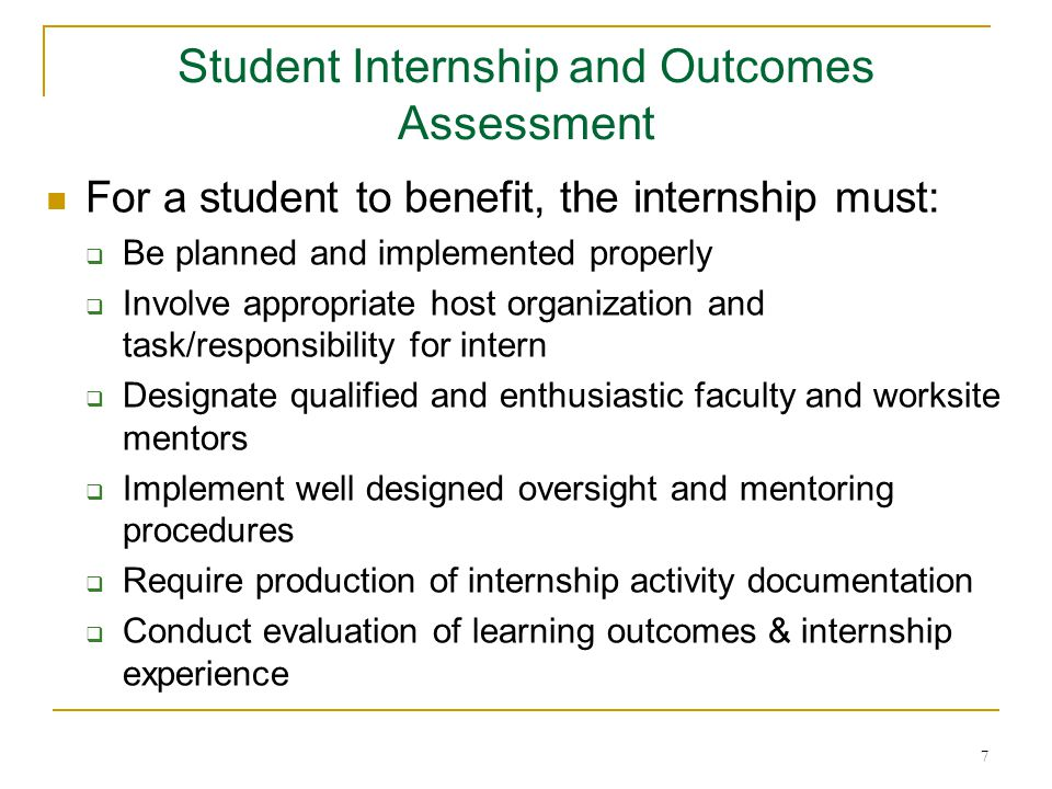 7 For a student to benefit, the internship must:  Be planned and implemented properly  Involve appropriate host organization and task/responsibility for intern  Designate qualified and enthusiastic faculty and worksite mentors  Implement well designed oversight and mentoring procedures  Require production of internship activity documentation  Conduct evaluation of learning outcomes & internship experience Student Internship and Outcomes Assessment