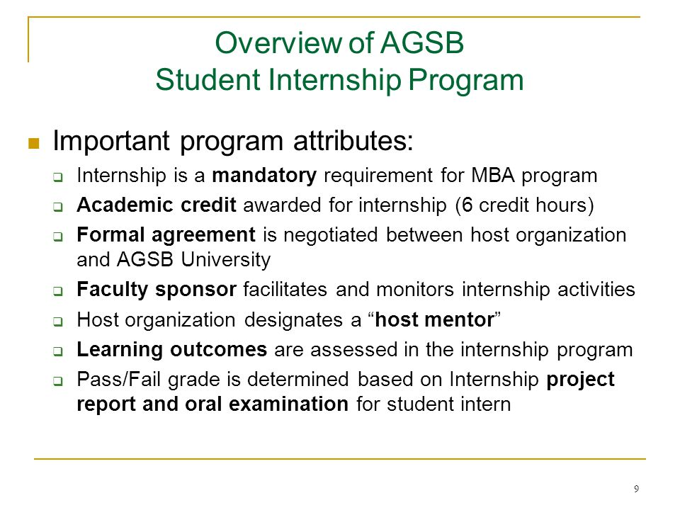 9 Important program attributes:  Internship is a mandatory requirement for MBA program  Academic credit awarded for internship (6 credit hours)  Formal agreement is negotiated between host organization and AGSB University  Faculty sponsor facilitates and monitors internship activities  Host organization designates a host mentor  Learning outcomes are assessed in the internship program  Pass/Fail grade is determined based on Internship project report and oral examination for student intern Overview of AGSB Student Internship Program