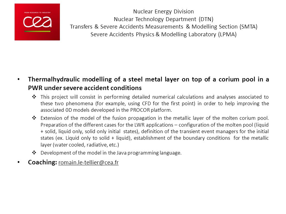Nuclear Energy Division Nuclear Technology Department (DTN) Transfers & Severe Accidents Measurements & Modelling Section (SMTA) Severe Accidents Physics & Modelling Laboratory (LPMA) Thermalhydraulic modelling of a steel metal layer on top of a corium pool in a PWR under severe accident conditions  This project will consist in performing detailed numerical calculations and analyses associated to these two phenomena (for example, using CFD for the first point) in order to help improving the associated 0D models developed in the PROCOR platform.