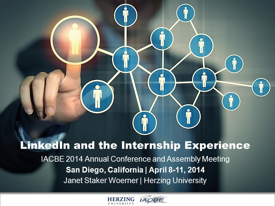 LinkedIn and the Internship Experience IACBE 2014 Annual Conference and Assembly Meeting San Diego, California | April 8-11, 2014 Janet Staker Woerner | Herzing University