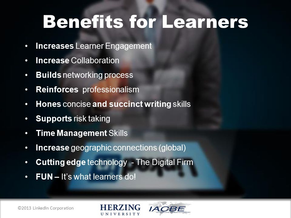 Benefits for Learners Increases Learner Engagement Increase Collaboration Builds networking process Reinforces professionalism Hones concise and succinct writing skills Supports risk taking Time Management Skills Increase geographic connections (global) Cutting edge technology - The Digital Firm FUN – It's what learners do.